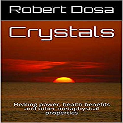 Crystals: Healing Power, Health Benefits and Other Metaphysical Properties audiobook cover art