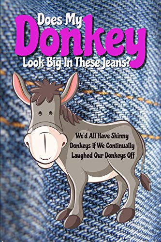 Does My Donkey Look Big in These Jeans? We'd All Have Skinny Donkeys if We Continually Laughed Our Donkeys Off: Funny Notebook Cover: With a Play on the Animal Words Ass & Donkey