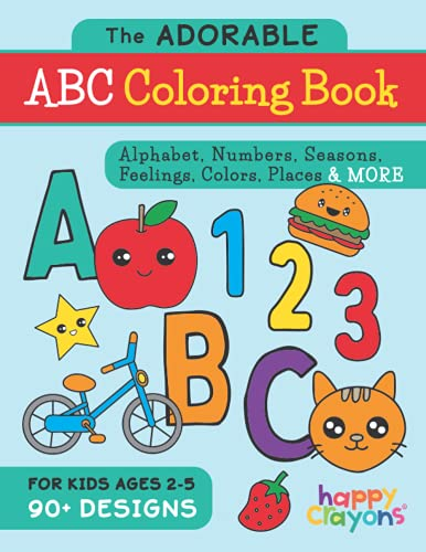 The Adorable ABC Coloring Book: Alphabet, Numbers, Seasons, Feelings, Colors, Places & More - For Kids Ages 2-5 - 90+ Designs (Happy Crayons Coloring Books)