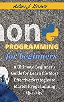 Python Programming For Beginners: A Ultimate Beginner's Guide for Learn the Most Effective Strategies to Master Programming Quickly. (with Practical Applications) . June 2021 Edition