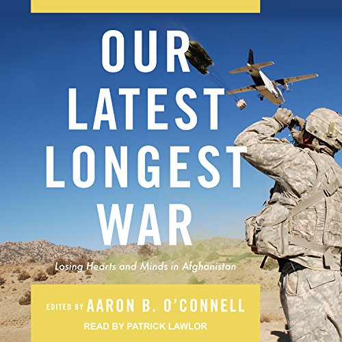 Our Latest Longest War     Losing Hearts and Minds in Afghanistan              By:                                                                                                                                 Aaron B. O'Connell                               Narrated by:                                                                                                                                 Patrick Lawlor                      Length: 14 hrs and 4 mins     5 ratings     Overall 4.2