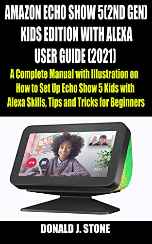 AMAZON ECHO SHOW 5 (2ND GEN) KIDS EDITION WITH ALEXA USER GUIDE (2021): A Complete Manual with Illustration on How to Set Up Echo Show 5 Kids with Alexa ... and Tricks for Beginners (English Edition)