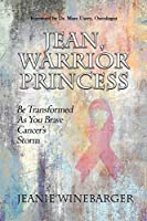Jean, Warrior Princess: Be Transformed As You Brave Cancer's Storm