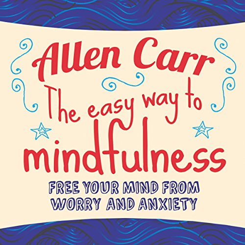 The Easy Way to Mindfulness     Free your mind from worry and anxiety              By:                                                                                                                                 Allen Carr                               Narrated by:                                                                                                                                 Richard Mitchley                      Length: 5 hrs and 56 mins     40 ratings     Overall 4.1