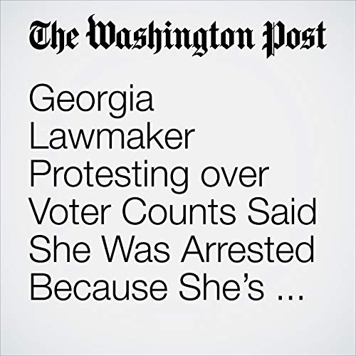 Georgia Lawmaker Protesting over Voter Counts Said She Was Arrested Because She's Black audiobook cover art