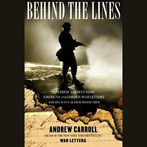 Behind the Lines     Powerful and Revealing American and Foreign War Letters & One Man's Search to Find Them              By:                                                                                                                                 Andrew Carroll                               Narrated by:                                                                                                                                 Andrew Caroll                      Length: 5 hrs and 39 mins     15 ratings     Overall 4.4