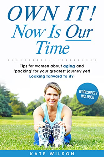 OWN IT! Now Is Our Time: Tips for women about aging and 'packing' for your greatest journey yet! Looking forward to it? (English Edition)