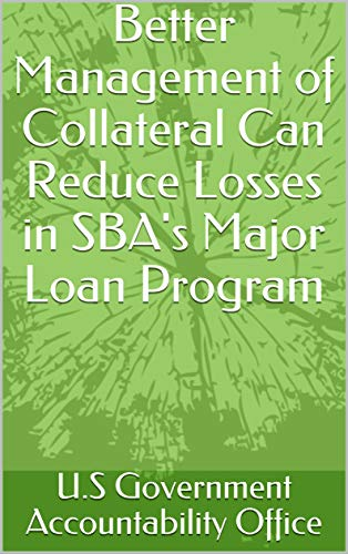 Better Management of Collateral Can Reduce Losses in SBA's Major Loan Program (English Edition)