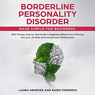 Borderline Personality Disorder Made Simple for Beginners: BPD Therapy Step by Step Guide to Diagnose, Relieve Your Suffering, Get Your Life Back and Improve Your Relationships                   By:                                                                                                                                 Laura Krueger,                                                                                        Randi Espinosa                               Narrated by:                                                                                                                                 Catherine O'Connor                      Length: 3 hrs and 1 min     13 ratings     Overall 4.3