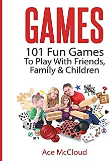 Games: 101 Fun Games To Play With Friends, Family & Children (Fun and Entertaining Free Games for Kids Family and Friends Book 1)