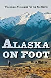 Alaska on Foot: Wilderness Techniques for the Far North (Hiking & Climbing)