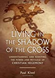 Image of Living in the Shadow of the Cross: Understanding and Resisting the Power and Privilege of Christian Hegemony