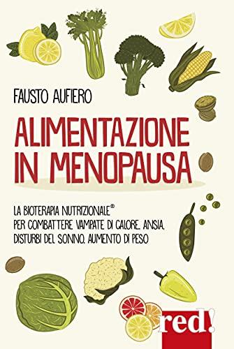 Alimentazione in menopausa. Combattere con l'aiuto della Bioterapia Nutrizionale® vampate di calore, ansia, disturbi del sonno, aumento di peso