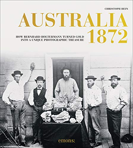 Australia 1872: Bernhard Holtermann turned gold into a unique photographic treasure