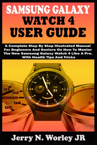 SAMSUNG GALAXY WATCH 4 USER GUIDE: A Complete Step By Step Illustrated Manual For Beginners And Seniors On How To Master The New Samsung Galaxy Watch 4 Like A Pro. With Health Tips And Tricks