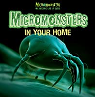Micromonsters in Your Home (Micromonsters: Microscopic Life Up Close)