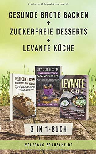 Gesunde Brote backen + Zuckerfreie Desserts + Levante Küche: 3 in 1-Buch - Ballaststoffreiches Brot selber backen, gesunde Desserts ohne Haushaltszucker & levantinische Küche