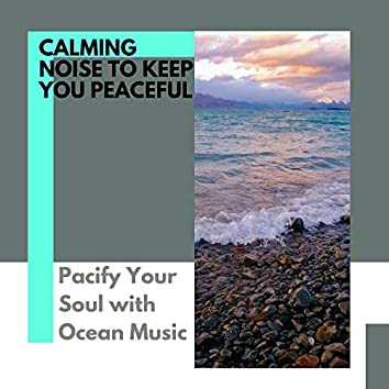 Calming Noise to Keep You Peaceful - Pacify Your Soul with Ocean Music