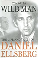 Wild Man: The Life and Times of Daniel Ellsberg