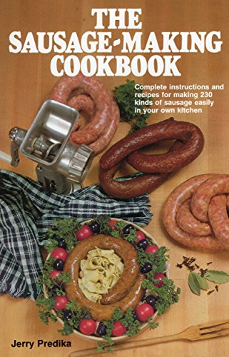 The Sausage-Making Cookbook: Complete Instructions and Recipes for Making 230 Kinds of Sausage...