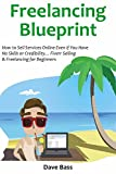 FREELANCING BLUEPRINT (for 2016 a Beginners Guide): How to Sell Services Online Even if You Have No Skills or Credibility… Fiverr Selling & Freelancing for Beginners (English Edition)