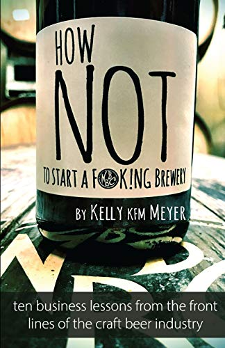 How NOT to Start a F@ck!ing Brewery: Ten Mistakes From The Front Lines of The Craft Beer Industry
