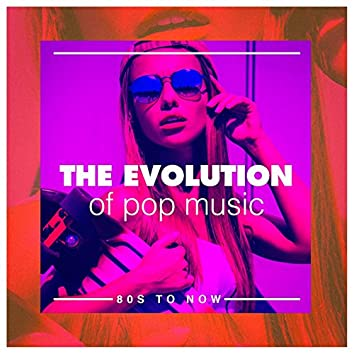 The Evolution of Pop Music (80S to Now)