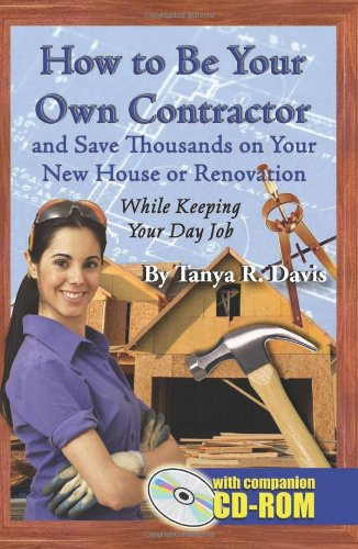 How to Be Your Own Contractor and Save Thousands on Your New House or Renovation While Keeping Your Day Job: With Companion CD-ROM