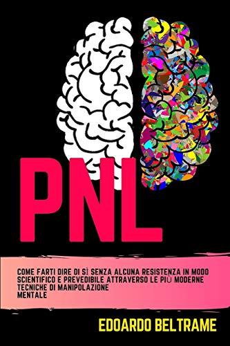 PNL: Come farti dire di sì senza alcuna resistenza in modo scientifico e prevedibile attraverso le più moderne tecniche di manipolazione mentale