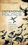 Defending Politics: Why Democracy Matters in the 21st Century: Why Democracy Matters in the Twenty-First Century - Matthew (Professor of Politics, University of Sheffield) Flinders