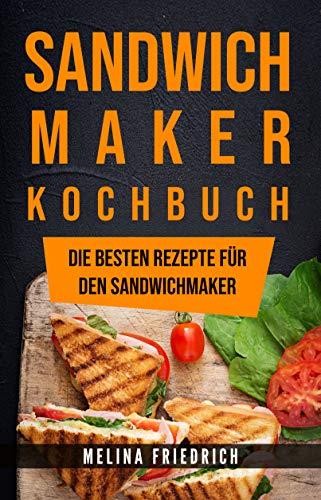SANDWICHMAKER KOCHBUCH: DIE BESTEN REZEPTE FÜR DEN SANDWICHMAKER