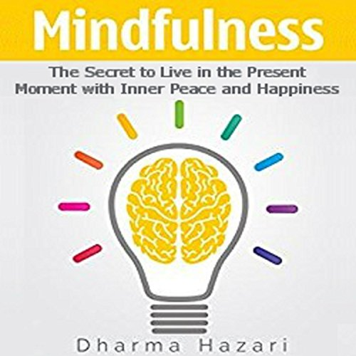 Mindfulness: The Secret to Live in the Present Moment with Inner Peace and Happiness audiobook cover art