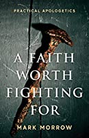 A Faith Worth Fighting For: Practical Apologetics
