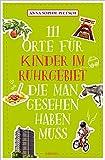 111 Orte für Kinder im Ruhrgebiet, die man gesehen haben muss: Reiseführer