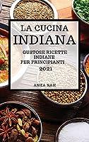 La Cucina Indiana 2021 (Indian Cookbook 2021 Italian Edition): Gustose Ricette Indiane Per Principianti