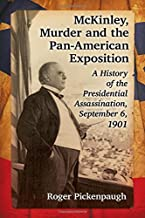 Mckinley, Murder and the Pan-American Exposition: A History of the Presidential Assassination, September 6, 1901