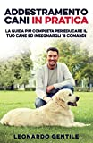Addestramento Cani in Pratica: La Guida più Completa per Educare il Tuo Cane ed Insegnargli 15 Comandi