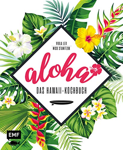 Aloha – Das Hawaii-Kochbuch: Poke, Huli-Huli-Hähnchen & Acai-Bowl: über 90 authentische Rezepte aus der Tiki-Küche für zu Hause – mit Reisereportagen ... und stimmungsvollen Impressionen