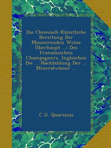 Die Chemisch-Künstliche Bereitung Der Moussirenden Weine Überhaupt ...: Des Französischen Champagners, Ingleichen Die ... Nachbildung Der ... Mineralwässer ...