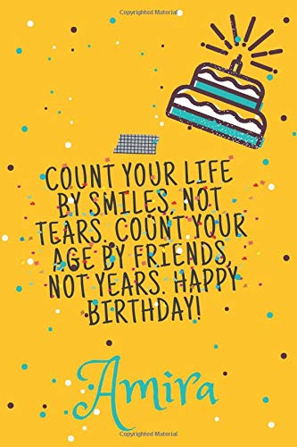 Amira Count your life by smiles, not tears. Count your age by friends,Haven not years. Happy birthday!: Lined Journal Happy Birthday Notebook, Diary, ... Gift,120 Pages,6x9,Soft Cover,Matte Finish