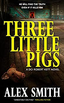 Three Little Pigs: A Terrifying British Crime Thriller (DCI Kett Crime Thrillers Book 3) by [Alex Smith]