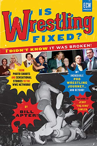 Is Wrestling Fixed? I Didn't Know It Was Broken: From Photo Shoots and Sensational Stories to the WWE Network, Bill Apter's Incredible Pro Wrestling ... Pro Wrestling Journey! and Beyond ...