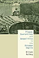 Plague, Quarantines and Geopolitics in the Ottoman Empire