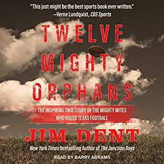 Twelve Mighty Orphans     The Inspiring True Story of the Mighty Mites Who Ruled Texas Football              Written by:                                                                                                                                 Jim Dent                               Narrated by:                                                                                                                                 Barry Abrams                      Length: 10 hrs and 3 mins     Not rated yet     Overall 0.0