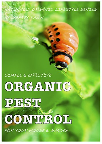 Simple & Effective Organic Pest Control For Your House & Garden (Naturally Organic Lifestyle Series Book 3)