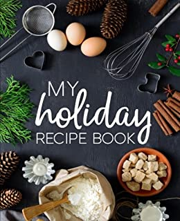My Holiday Recipe Book: A Family Traditions Cookbook With Sections for Starters, Side Dishes, Main Courses, Desserts & Coc...