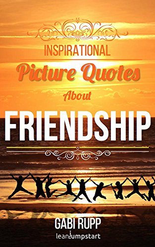 Friendship Quotes Inspirational Friend Quotes With Eye Catching Pictures True Words And Sayings Not Only For Best Friends Leanjumpstart Life Series Book 3 Kindle Edition By Rupp Gabi Rupp Gabi Religion