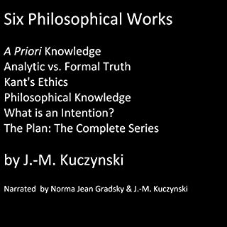 Six Philosophical Works     A Priori Knowledge; Analytic vs. Formal Truth; Kant's Ethics; Philosophical Knowledge; What Is an Intention?; The Plan: The Complete Series              By:                                                                                                                                 J.-M. Kuczynski                               Narrated by:                                                                                                                                 Norma Jean Gradsky,                                                                                        J.-M. Kuczynski                      Length: 6 hrs and 51 mins     17 ratings     Overall 5.0