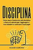 Disciplina: Come avere finalmente più disciplina e forza di...