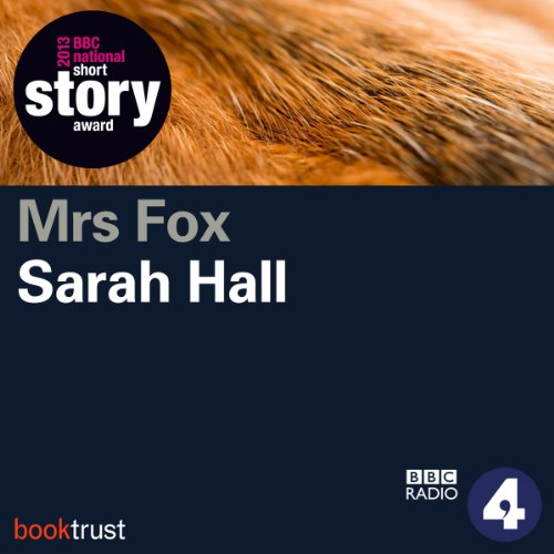 Mrs Fox (BBC National Short Story Award 2013 Winner)                   Written by:                                                                                                                                 Sarah Hall                               Narrated by:                                                                                                                                 Andrea Riseborough                      Length: 27 mins     Not rated yet     Overall 0.0